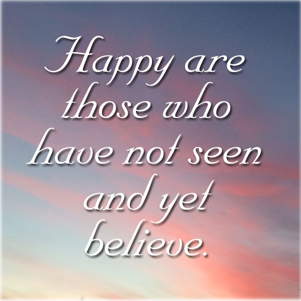 Happy are those who have not seen and yet believe.