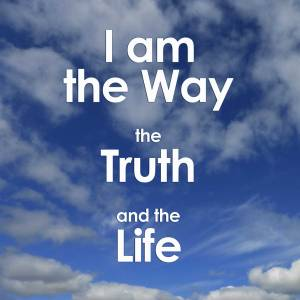 I am the Way, the Truth and the Life. No one can come to the Father except through me.
